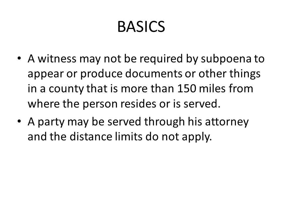 BASICS A witness may not be required by subpoena to appear or produce documents or other things in a county that is more than 150 miles from where the person resides or is served.