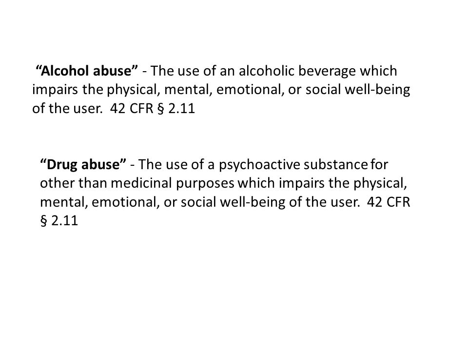 Alcohol abuse - The use of an alcoholic beverage which impairs the physical, mental, emotional, or social well-being of the user.