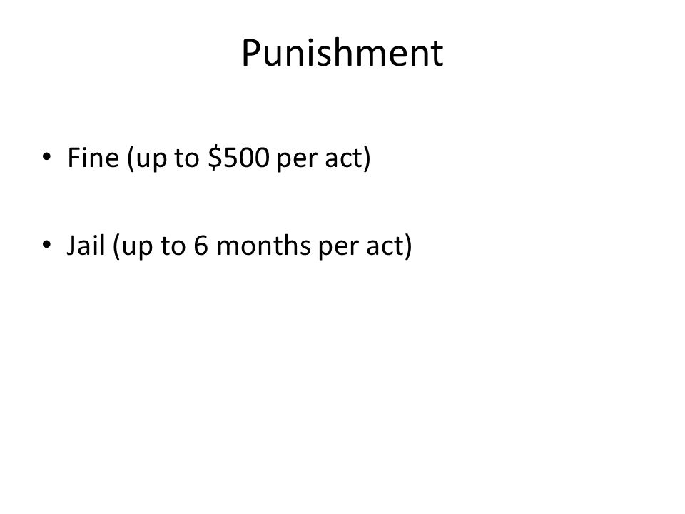 Punishment Fine (up to $500 per act) Jail (up to 6 months per act)