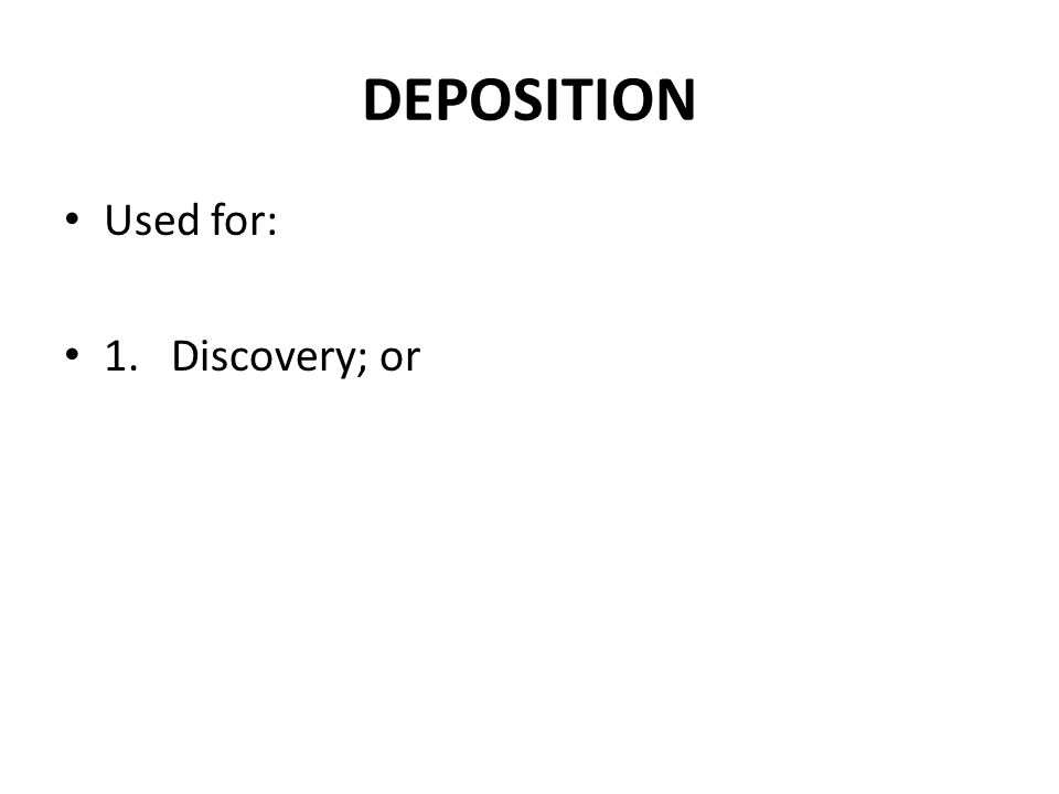 DEPOSITION Used for: 1. Discovery; or