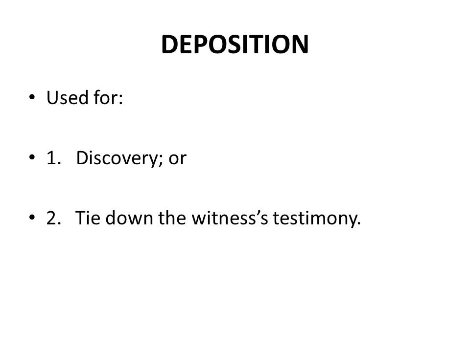 DEPOSITION Used for: 1. Discovery; or 2.Tie down the witness's testimony.