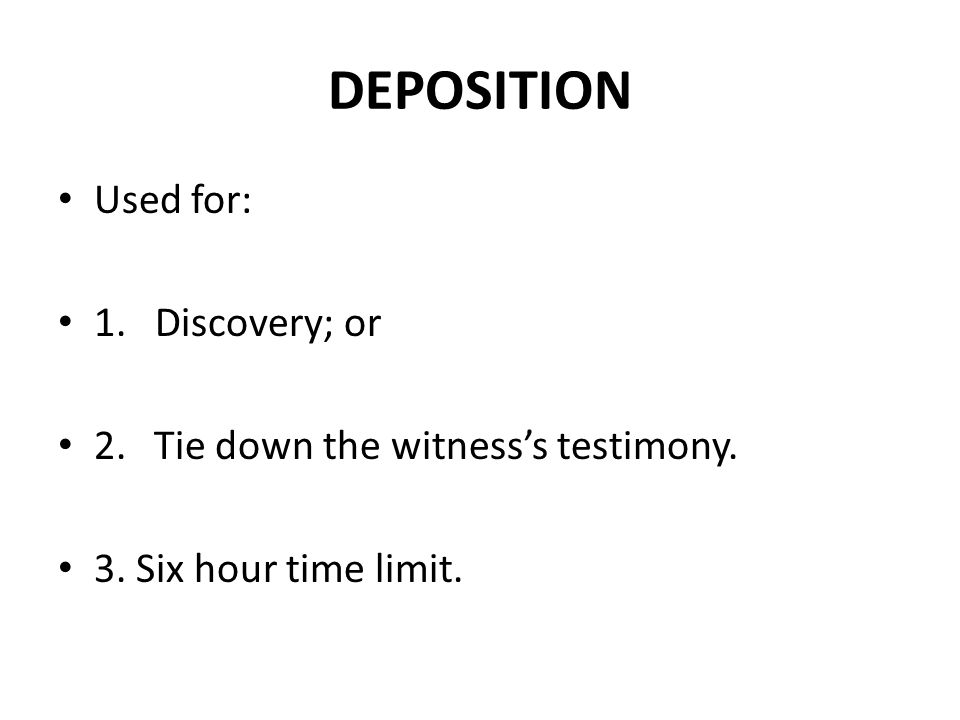 DEPOSITION Used for: 1. Discovery; or 2.Tie down the witness's testimony. 3. Six hour time limit.