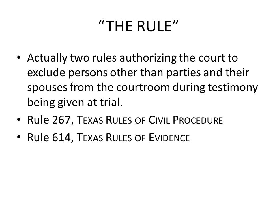 THE RULE Actually two rules authorizing the court to exclude persons other than parties and their spouses from the courtroom during testimony being given at trial.