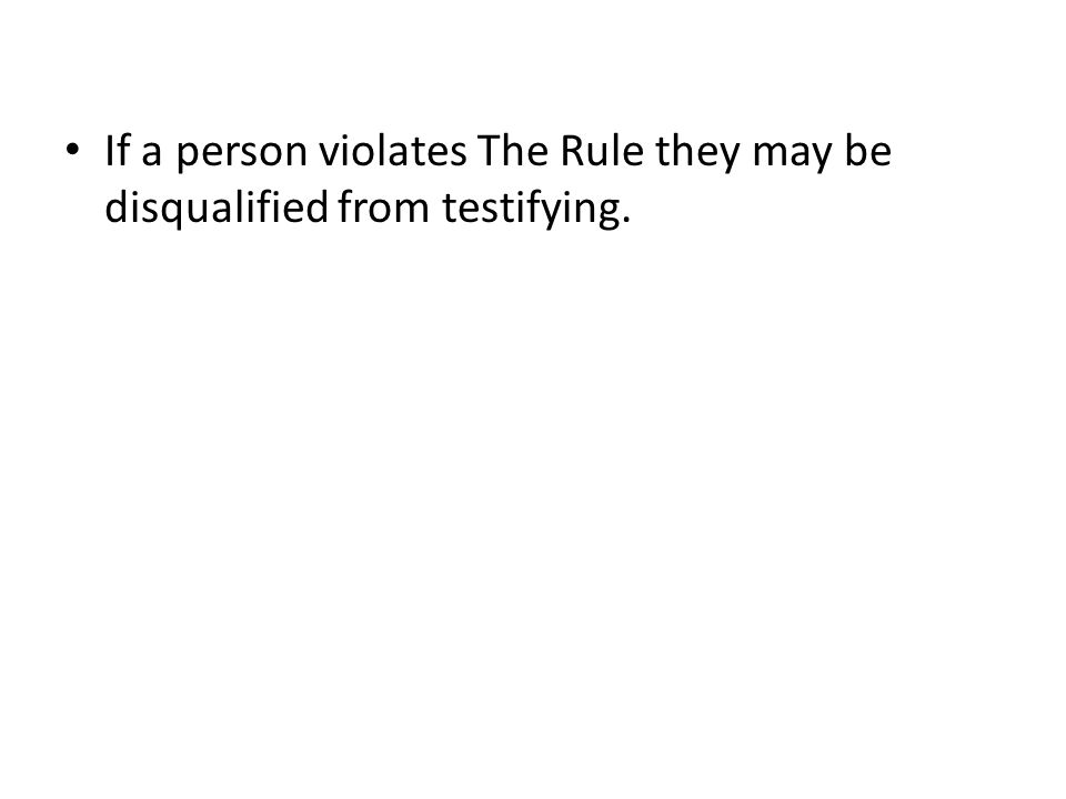 If a person violates The Rule they may be disqualified from testifying.
