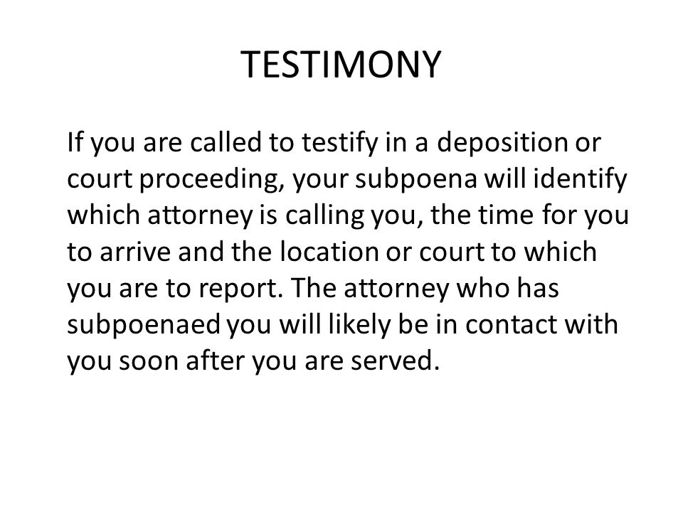 TESTIMONY If you are called to testify in a deposition or court proceeding, your subpoena will identify which attorney is calling you, the time for you to arrive and the location or court to which you are to report.