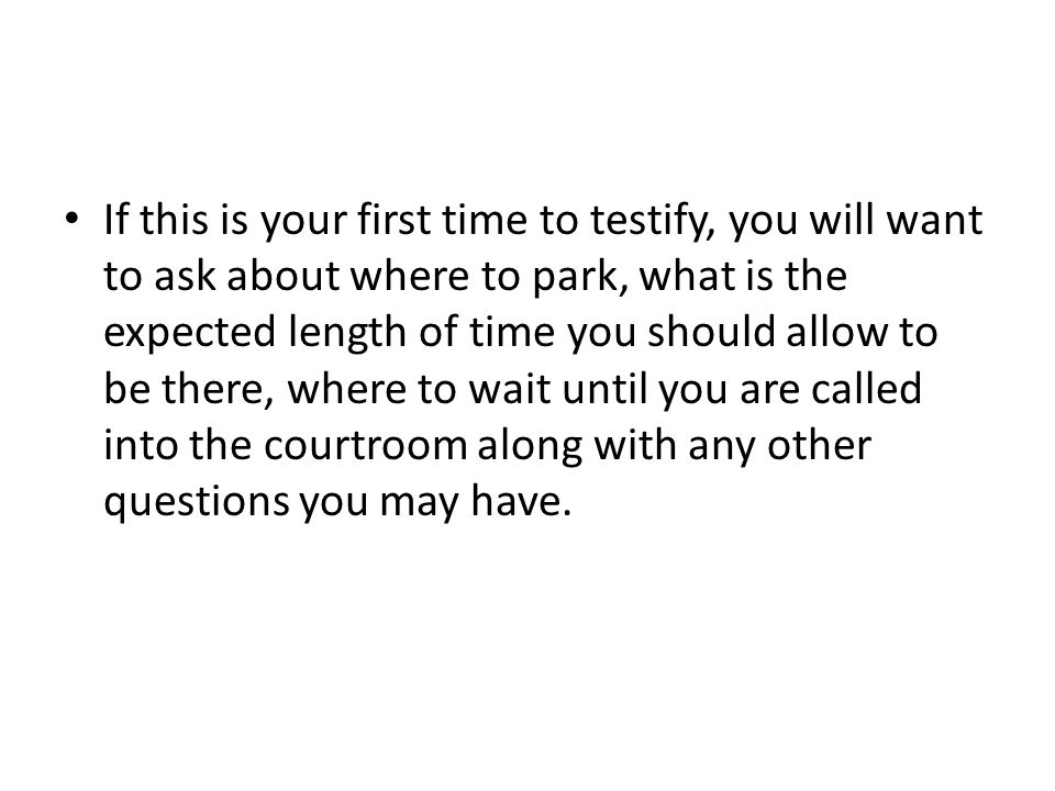 If this is your first time to testify, you will want to ask about where to park, what is the expected length of time you should allow to be there, where to wait until you are called into the courtroom along with any other questions you may have.