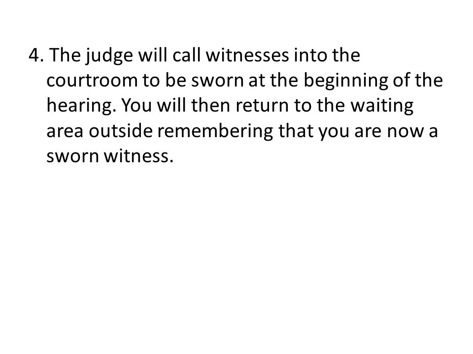 4. The judge will call witnesses into the courtroom to be sworn at the beginning of the hearing.