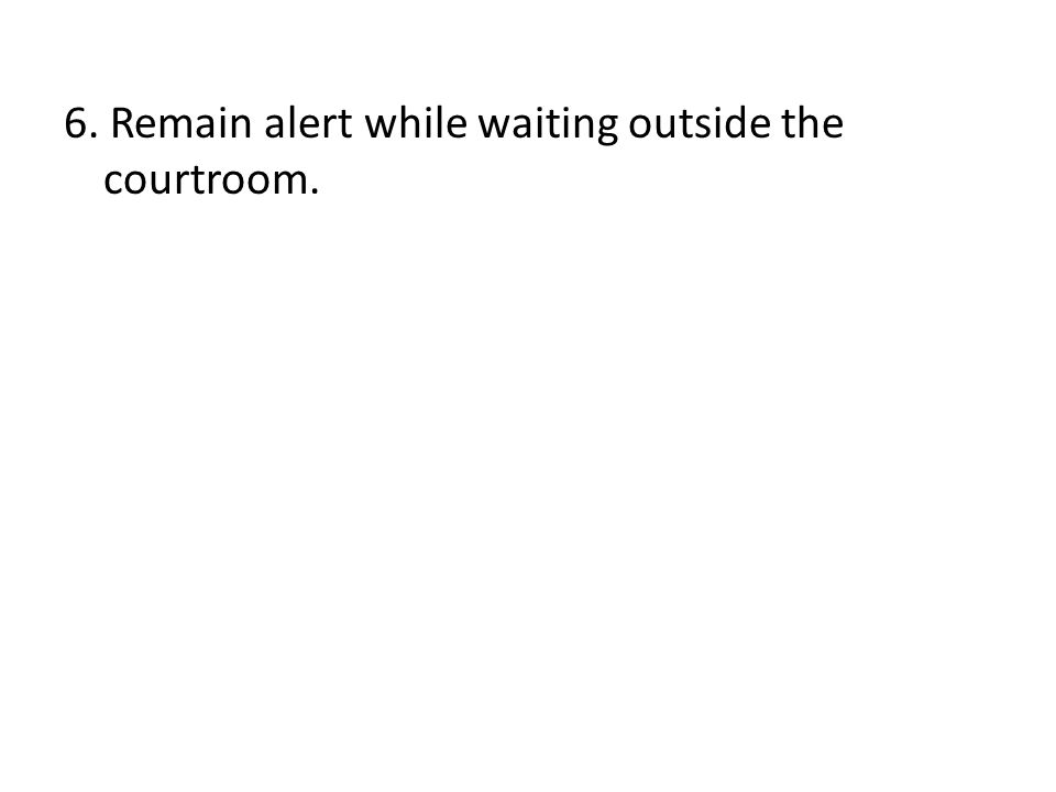 6. Remain alert while waiting outside the courtroom.