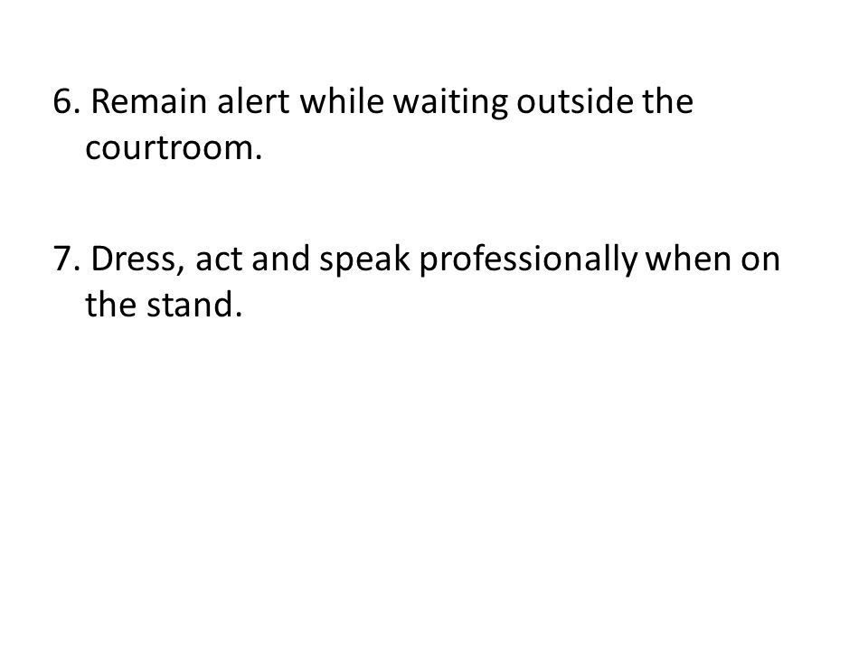 7. Dress, act and speak professionally when on the stand.
