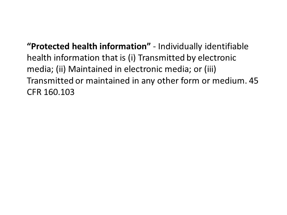 Protected health information - Individually identifiable health information that is (i) Transmitted by electronic media; (ii) Maintained in electronic media; or (iii) Transmitted or maintained in any other form or medium.