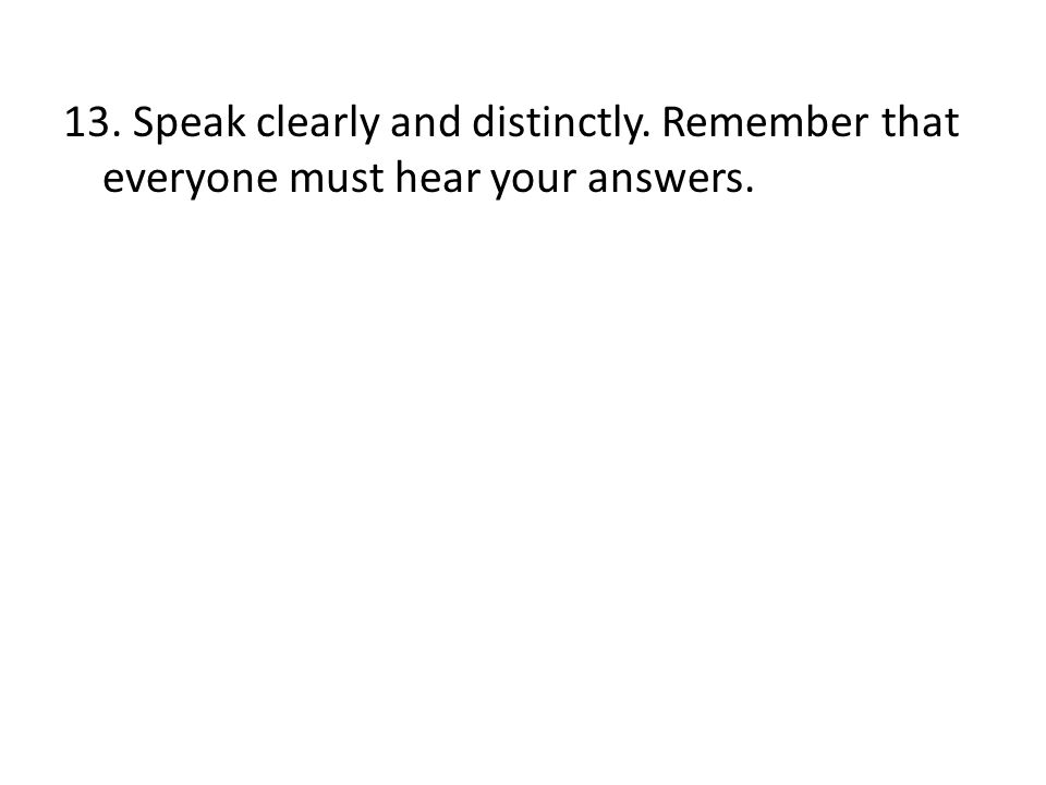 13. Speak clearly and distinctly. Remember that everyone must hear your answers.