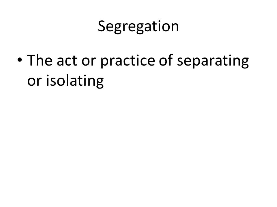 Segregation The act or practice of separating or isolating