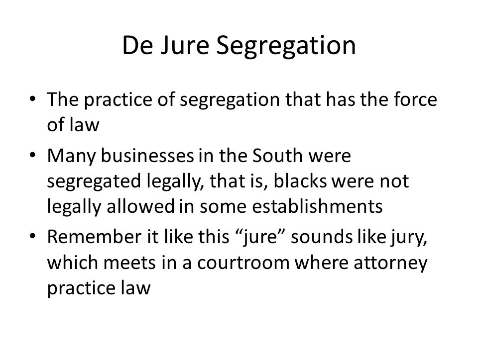 De Jure Segregation The practice of segregation that has the force of law Many businesses in the South were segregated legally, that is, blacks were not legally allowed in some establishments Remember it like this jure sounds like jury, which meets in a courtroom where attorney practice law