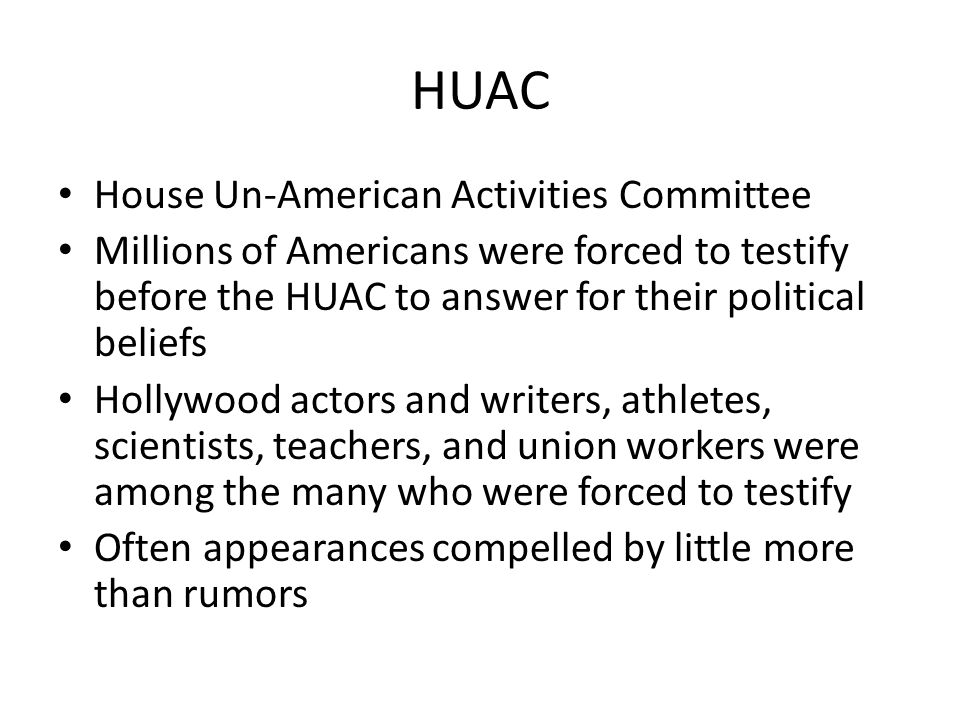 HUAC House Un-American Activities Committee Millions of Americans were forced to testify before the HUAC to answer for their political beliefs Hollywood actors and writers, athletes, scientists, teachers, and union workers were among the many who were forced to testify Often appearances compelled by little more than rumors