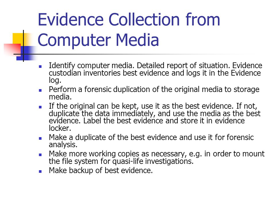 Evidence Collection from Computer Media Identify computer media. Detailed report of situation. Evidence custodian inventories best evidence and logs i
