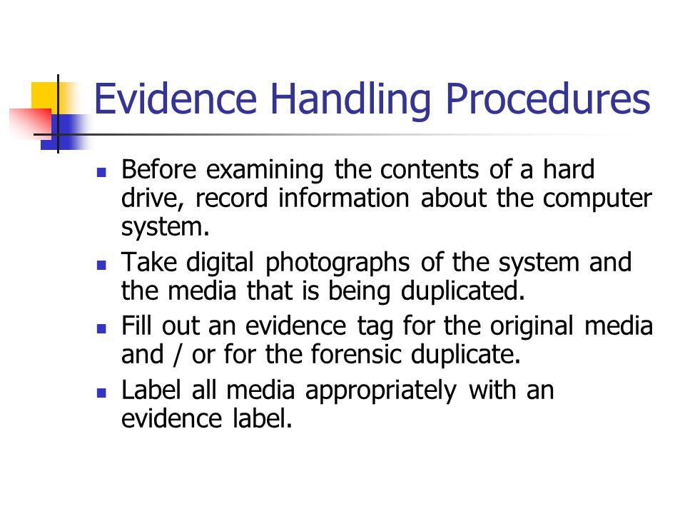 Evidence Handling Procedures Before examining the contents of a hard drive, record information about the computer system. Take digital photographs of