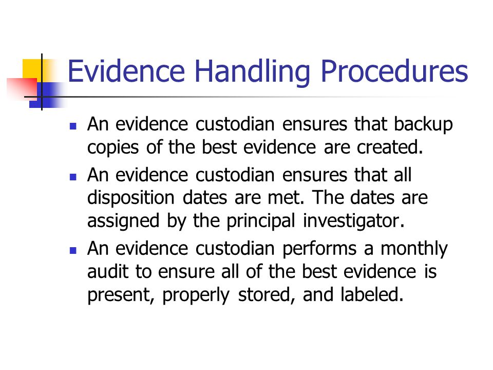 Evidence Handling Procedures An evidence custodian ensures that backup copies of the best evidence are created. An evidence custodian ensures that all