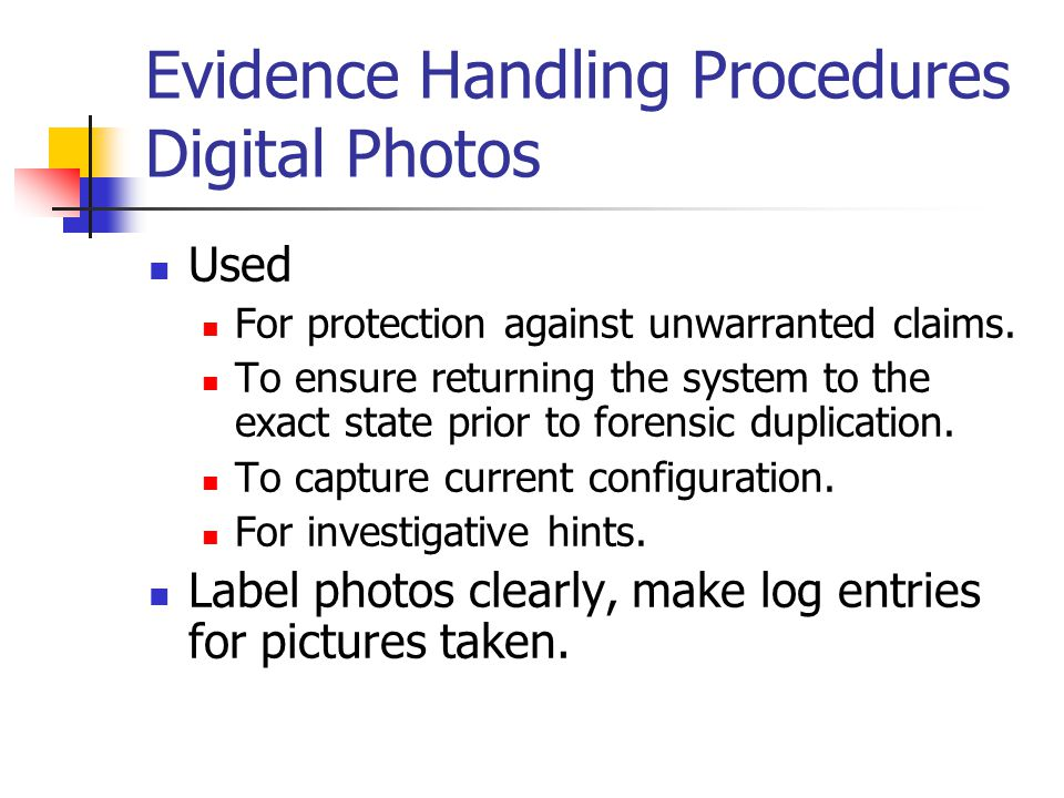Evidence Handling Procedures Digital Photos Used For protection against unwarranted claims. To ensure returning the system to the exact state prior to