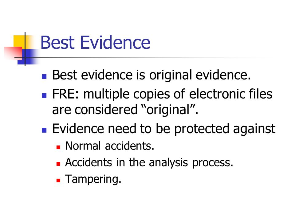 "Best Evidence Best evidence is original evidence. FRE: multiple copies of electronic files are considered ""original"". Evidence need to be protected ag"