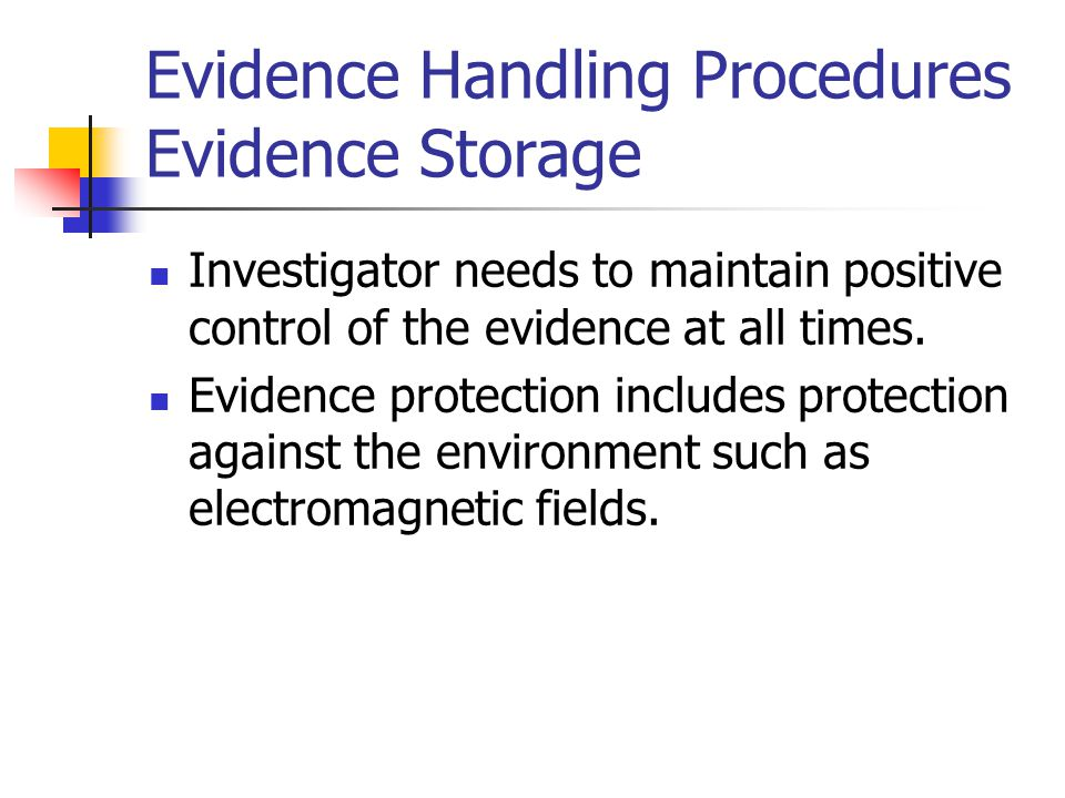 Evidence Handling Procedures Evidence Storage Investigator needs to maintain positive control of the evidence at all times. Evidence protection includ
