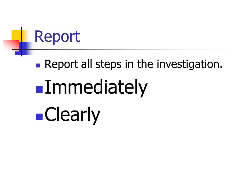 Report Report all steps in the investigation. Immediately Clearly
