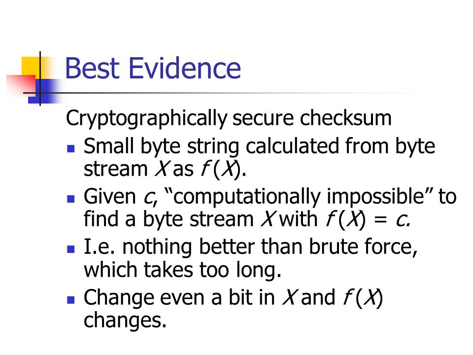 "Best Evidence Cryptographically secure checksum Small byte string calculated from byte stream X as f (X). Given c, ""computationally impossible"" to fin"