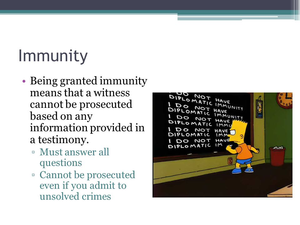 Immunity Being granted immunity means that a witness cannot be prosecuted based on any information provided in a testimony. ▫Must answer all questions