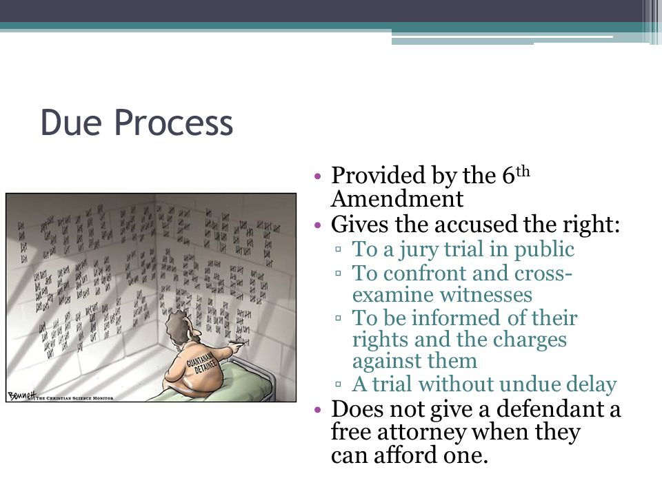 Due Process Provided by the 6 th Amendment Gives the accused the right: ▫To a jury trial in public ▫To confront and cross- examine witnesses ▫To be in