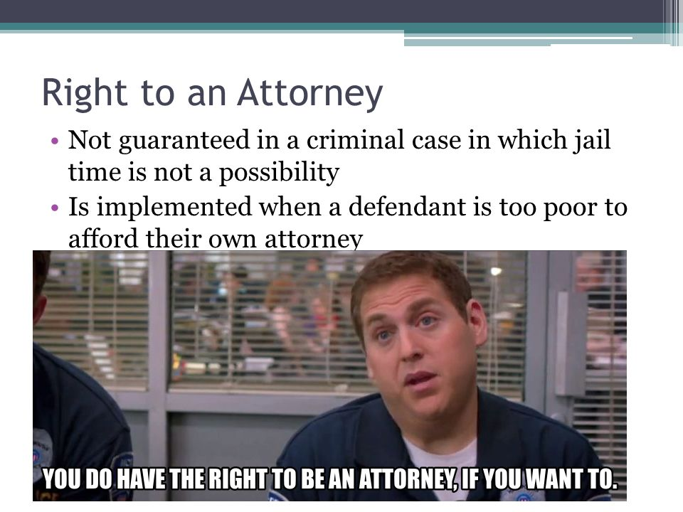 Right to an Attorney Not guaranteed in a criminal case in which jail time is not a possibility Is implemented when a defendant is too poor to afford t