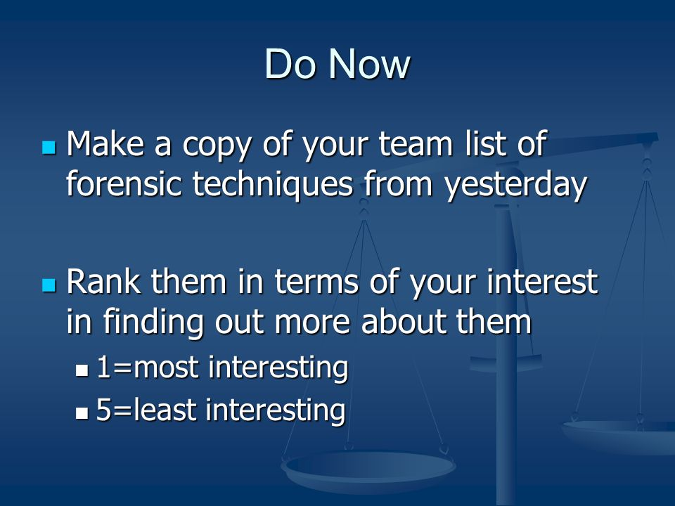 Do Now Make a copy of your team list of forensic techniques from yesterday Make a copy of your team list of forensic techniques from yesterday Rank them in terms of your interest in finding out more about them Rank them in terms of your interest in finding out more about them 1=most interesting 1=most interesting 5=least interesting 5=least interesting