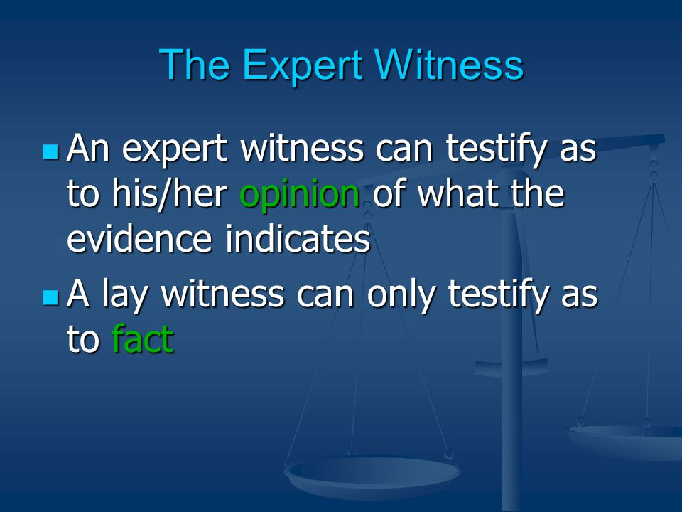 The Expert Witness An expert witness can testify as to his/her opinion of what the evidence indicates An expert witness can testify as to his/her opinion of what the evidence indicates A lay witness can only testify as to fact A lay witness can only testify as to fact
