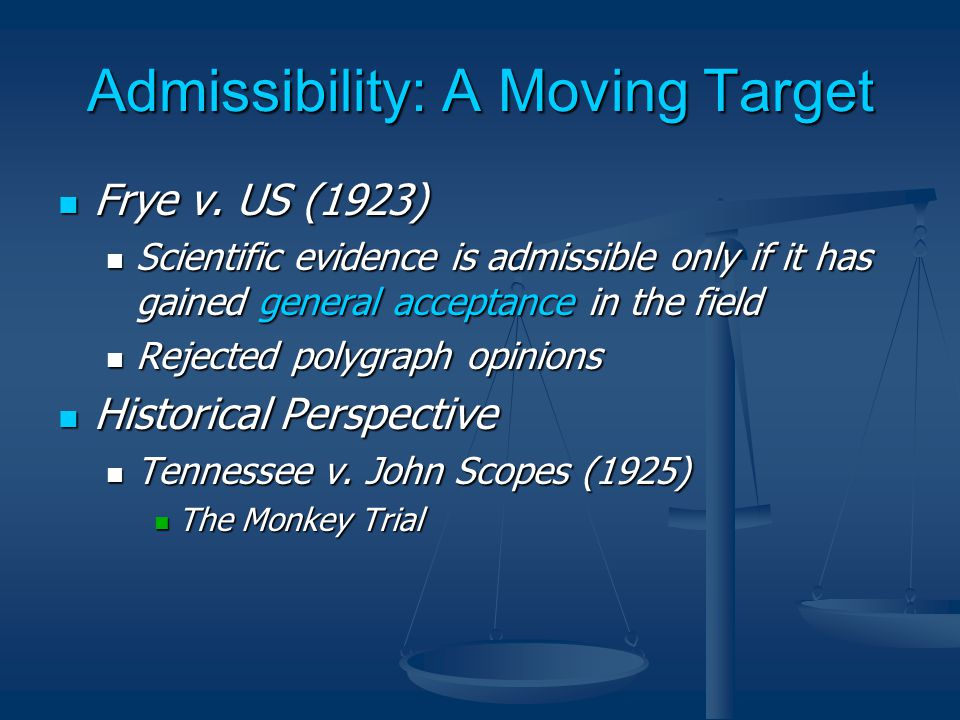 Admissibility: A Moving Target Frye v. US (1923) Frye v. US (1923) Scientific evidence is admissible only if it has gained general acceptance in the f