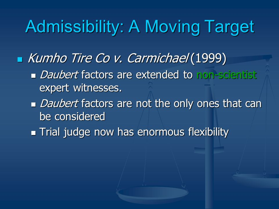 Admissibility: A Moving Target Kumho Tire Co v. Carmichael (1999) Kumho Tire Co v.