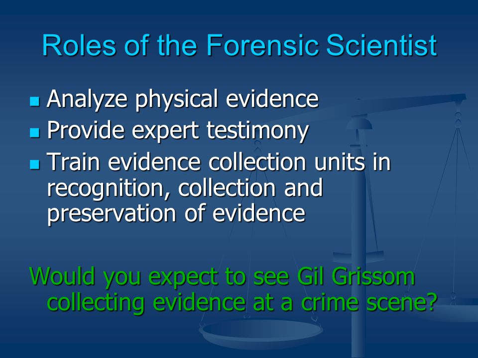 Roles of the Forensic Scientist Analyze physical evidence Analyze physical evidence Provide expert testimony Provide expert testimony Train evidence collection units in recognition, collection and preservation of evidence Train evidence collection units in recognition, collection and preservation of evidence Would you expect to see Gil Grissom collecting evidence at a crime scene
