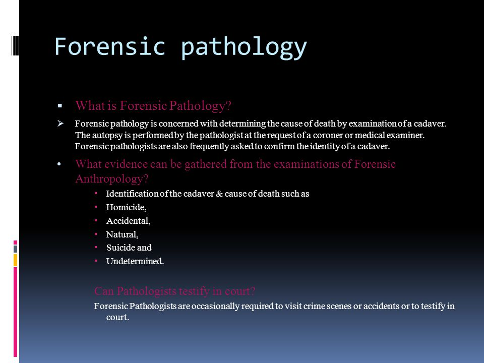 Forensic pathology  What is Forensic Pathology?  Forensic pathology is concerned with determining the cause of death by examination of a cadaver. Th