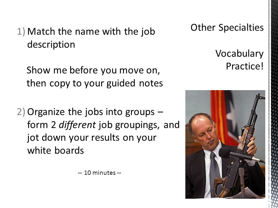 1)Match the name with the job description Show me before you move on, then copy to your guided notes 2)Organize the jobs into groups – form 2 different job groupings, and jot down your results on your white boards -- 10 minutes --
