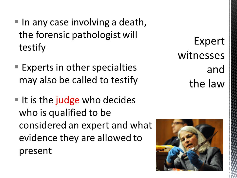  In any case involving a death, the forensic pathologist will testify  Experts in other specialties may also be called to testify  It is the judge who decides who is qualified to be considered an expert and what evidence they are allowed to present