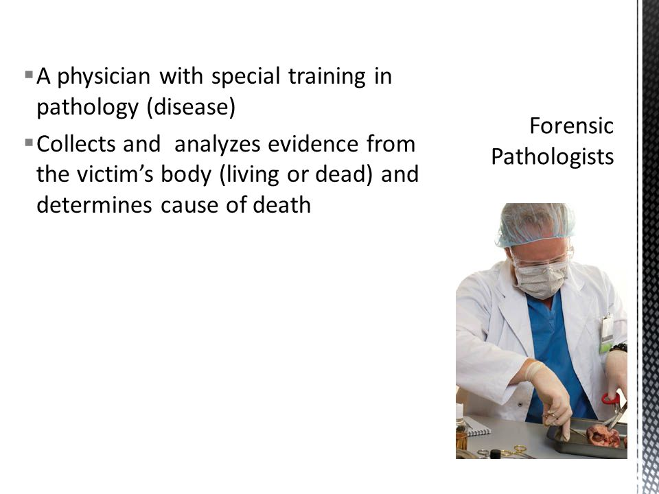  A physician with special training in pathology (disease)  Collects and analyzes evidence from the victim's body (living or dead) and determines cause of death