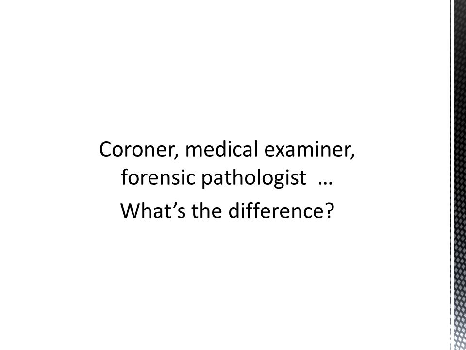 Coroner, medical examiner, forensic pathologist … What's the difference