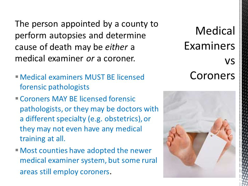  Medical examiners MUST BE licensed forensic pathologists  Coroners MAY BE licensed forensic pathologists, or they may be doctors with a different specialty (e.g.