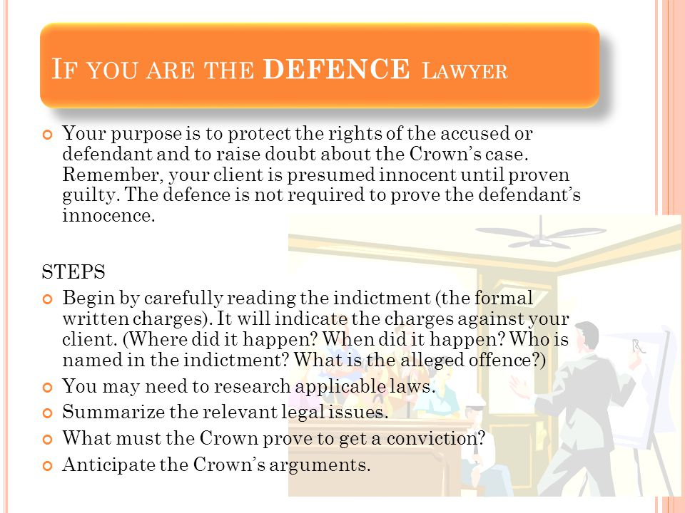 Your purpose is to protect the rights of the accused or defendant and to raise doubt about the Crown's case.