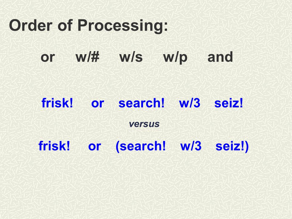 Order of Processing: or w/# w/s w/p and frisk. or search.