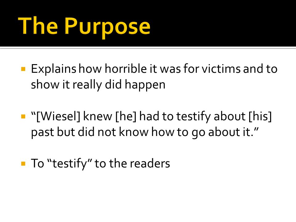  Explains how horrible it was for victims and to show it really did happen  [Wiesel] knew [he] had to testify about [his] past but did not know how to go about it.  To testify to the readers