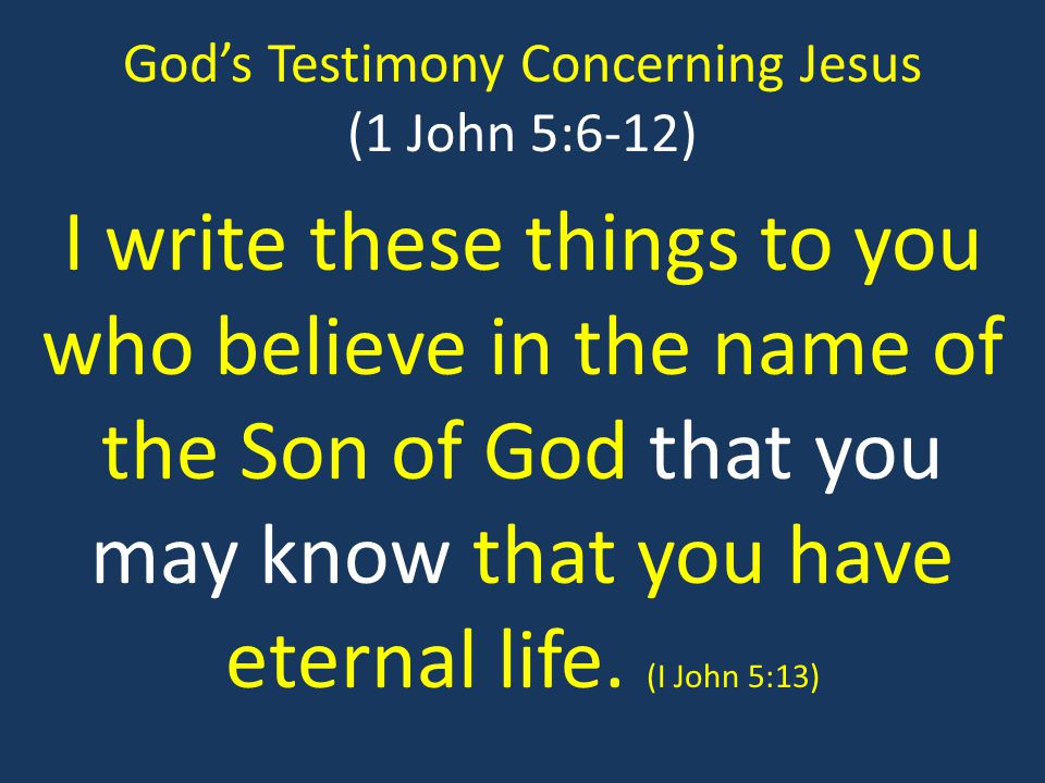 God's Testimony Concerning Jesus (1 John 5:6-12) I write these things to you who believe in the name of the Son of God that you may know that you have eternal life.