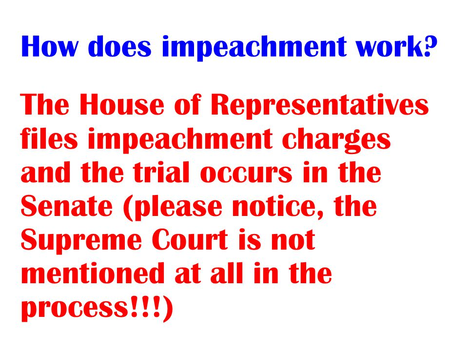 The House of Representatives files impeachment charges and the trial occurs in the Senate (please notice, the Supreme Court is not mentioned at all in the process!!!)
