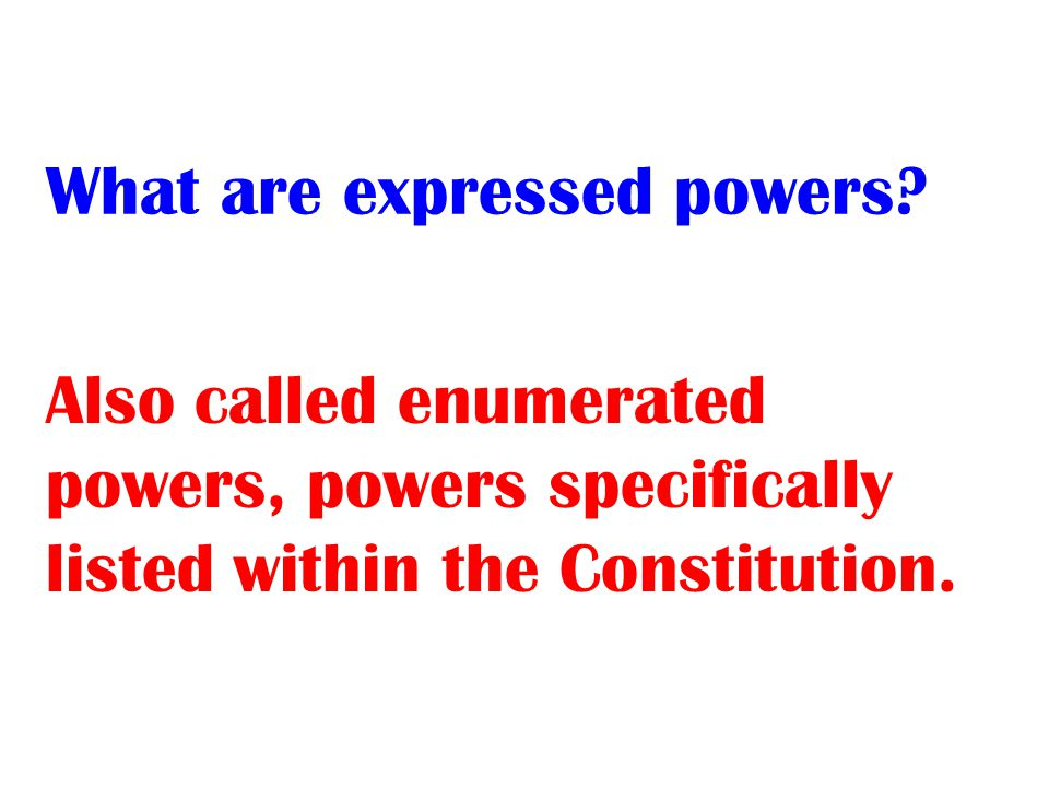 Also called enumerated powers, powers specifically listed within the Constitution.