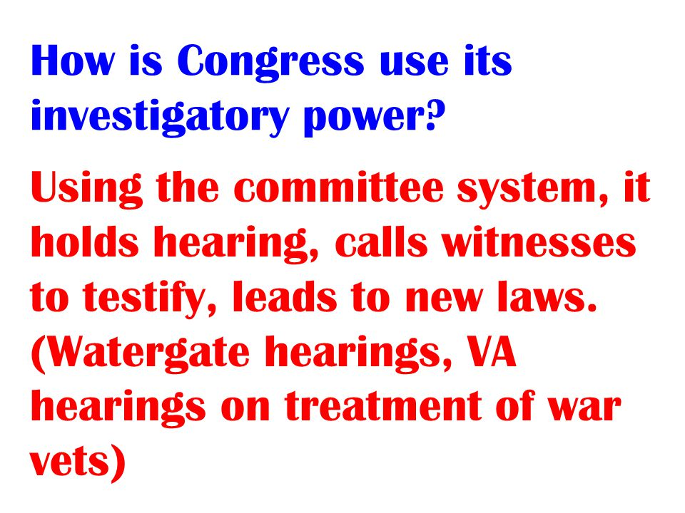 Using the committee system, it holds hearing, calls witnesses to testify, leads to new laws.