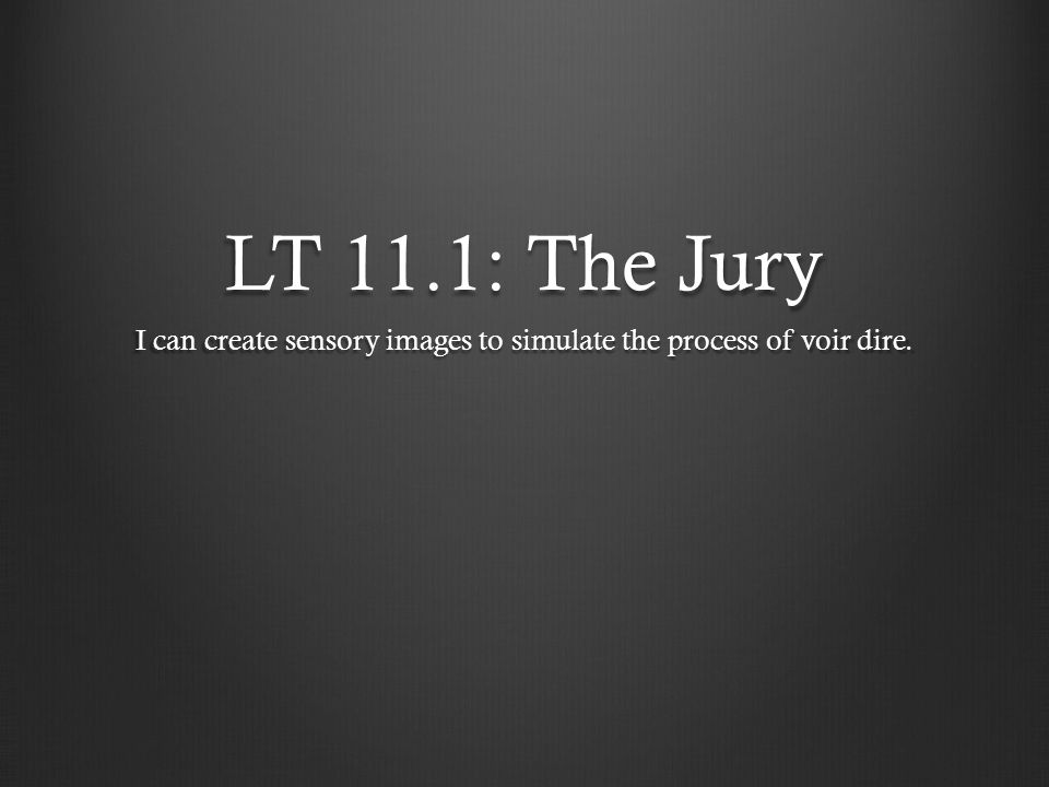 LT 11.1: The Jury I can create sensory images to simulate the process of voir dire.