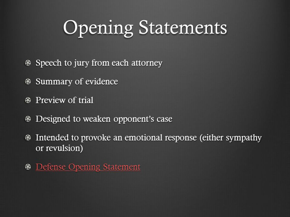 Opening Statements Speech to jury from each attorney Summary of evidence Preview of trial Designed to weaken opponent's case Intended to provoke an emotional response (either sympathy or revulsion) Defense Opening Statement Defense Opening Statement