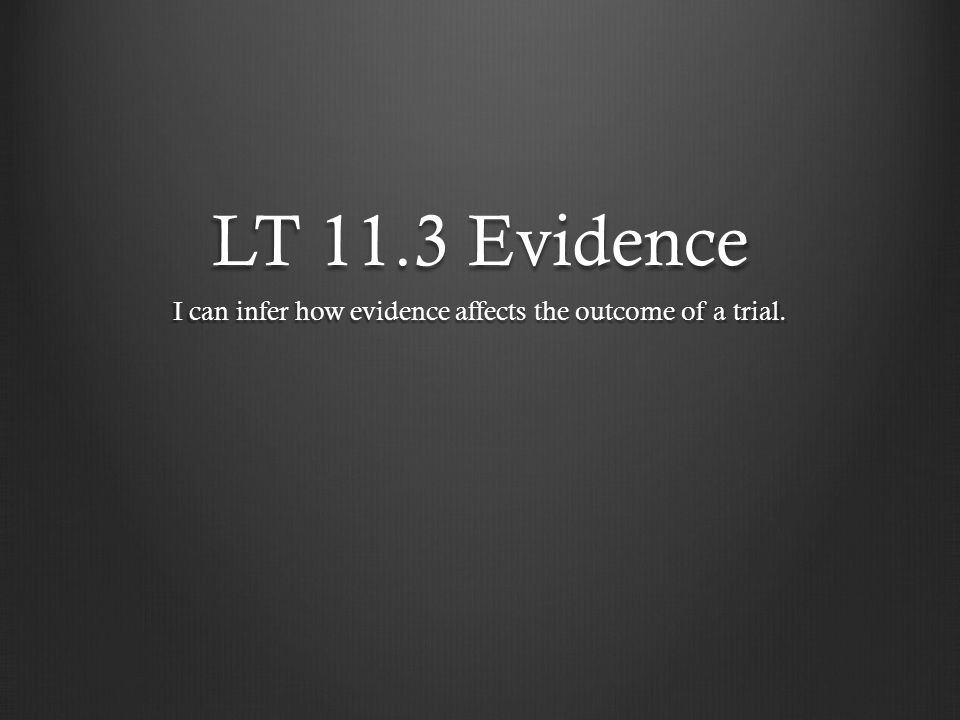 LT 11.3 Evidence I can infer how evidence affects the outcome of a trial.